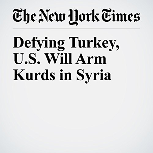 Defying Turkey, U.S. Will Arm Kurds in Syria copertina