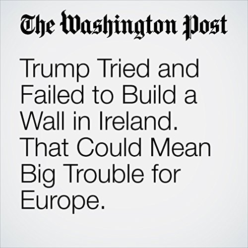 Trump Tried and Failed to Build a Wall in Ireland. That Could Mean Big Trouble for Europe. copertina