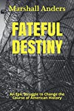 Fateful Destiny: An Epic Struggle to Change the Course of American History