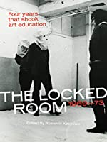 The Locked Room: Four Years that Shook Art Education, 1969-1973 (The MIT Press)