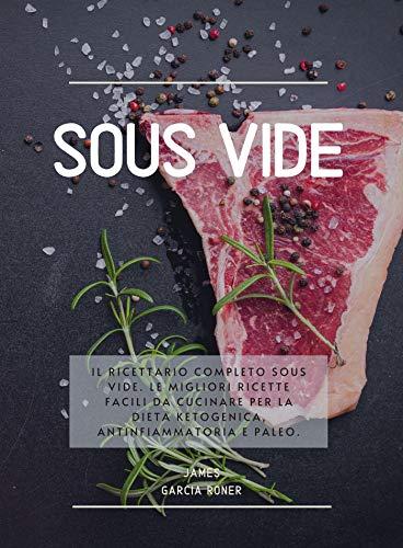 Sous Vide: Il ricettario completo Sous Vide. Le migliori ricette facili da cucinare per la dieta Ketogenica, Antinfiammatoria e Paleo.