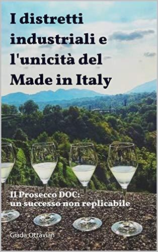 I distretti Industriali e l'unicità del Made in Italy:  Il Prosecco DOC: un successo non replicabile (Italian Edition)