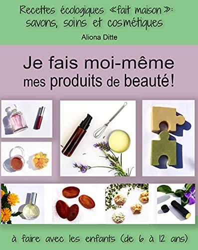 Je fais moi-même mes produits beauté! Recettes écologiques fait maison : savon, soins et cosmétiques à faire avec les enfants de 6 à 12 ans (French Edition)