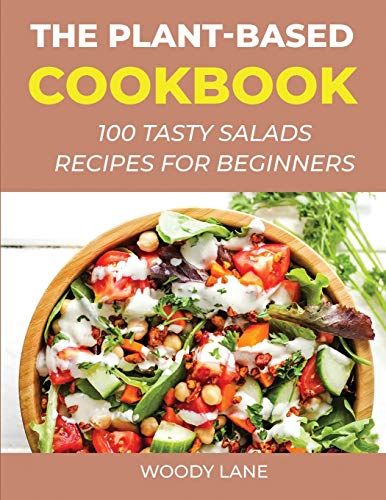 The Plant-Based Cookbook: 100 Tasty Salads Recipes for Beginners