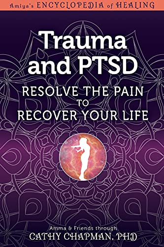 Trauma and PTSD: Resolve The Pain To Recover Your Life (Amiya's Encyclopedia of Healing)