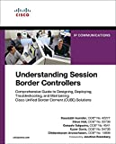 Understanding Session Border Controllers: Comprehensive Guide to Deploying and Maintaining Cisco Unified Border Element Solutions (Networking Technology)