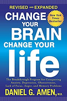 Change Your Brain, Change Your Life (Revised and Expanded): The Breakthrough Program for Conquering Anxiety, Depression, Obsessiveness, Lack of Focus, Anger, and Memory Problems by [Daniel G. Amen]