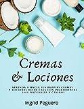 Cremas y Lociones: Aprenda a hacer sus propias cremas y lociones desde casa con ingredientes 100% naturales y caseros