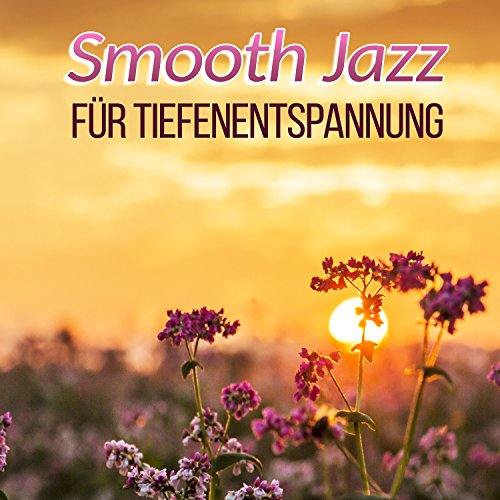 Smooth Jazz für Tiefenentspannung: Stress abbauen mit Entspannungsmusik, Instrumentale Hintergrundmusik mit sanfte Jazz (Klavier, Gitarre, Saxophon) Gute Laune, Gut schlafen