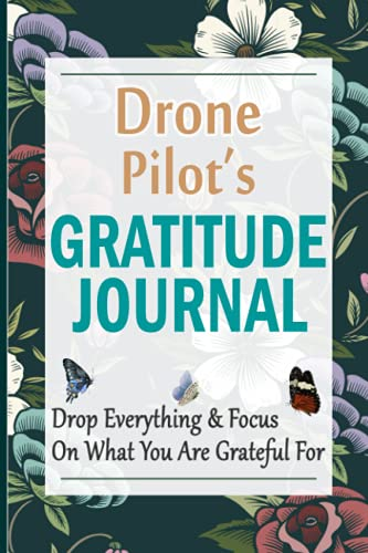 Drone Pilot's Gratitude Journal: 90 Days Gratitude Journal with Prompts for Drone Pilots | A Guide To Cultivate An Attitude Of Gratitude, Positivity and Happiness