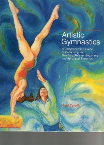 Artistic Gymnastics: A Comprehensive Guide to Performing and Teaching Skills for Beginners and Advanced Beginners (Championship Series)