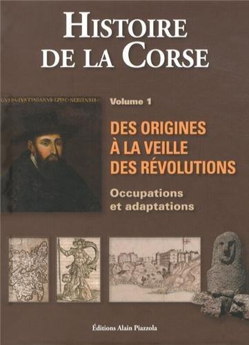 Histoire de la Corse : Volume 1, Des origines à la veille des Révolutions : occupations et adaptations