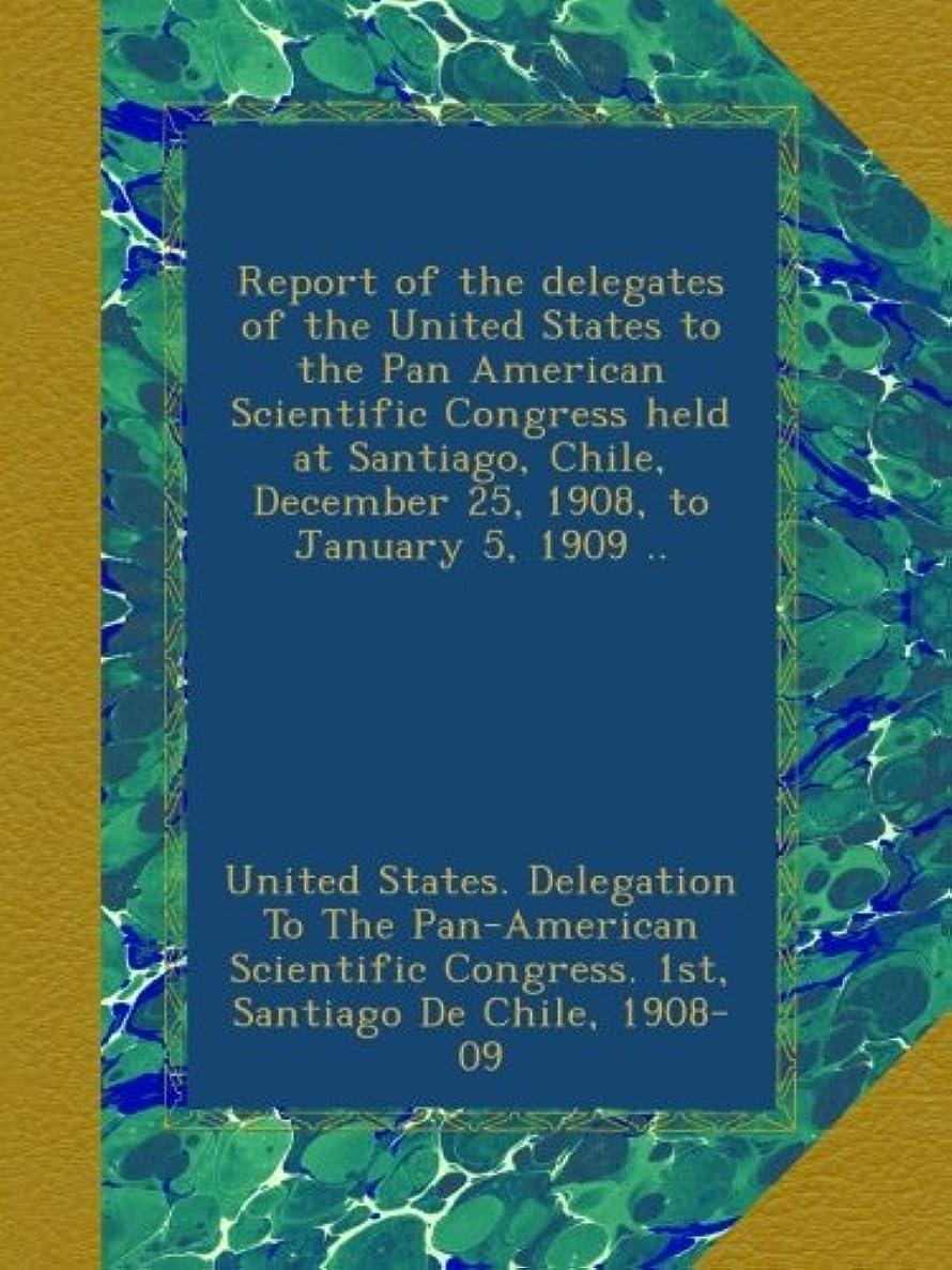 たとえメンテナンス維持Report of the delegates of the United States to the Pan American Scientific Congress held at Santiago, Chile, December 25, 1908, to January 5, 1909 ..