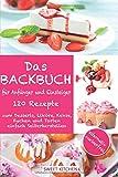 Das Backbuch für Anfänger und Einsteiger:: 120 Rezepte zum Desserts, Liköre, Kekse, Kuchen und Torten einfach Selberherstellen ; alternativ zuckerfrei