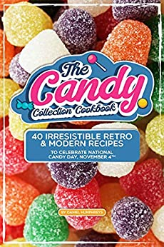 The Candy Collection Cookbook: 40 Irresistible Retro & Modern Recipes to Celebrate National Candy Day, November 4th by [Daniel Humphreys]