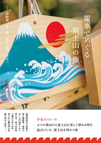 電車でめぐる富士山の旅―御殿場、富士宮、富士吉田、清水へ