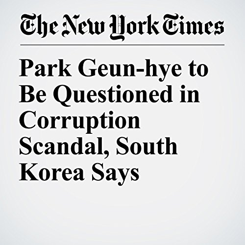 Park Geun-hye to Be Questioned in Corruption Scandal, South Korea Says copertina
