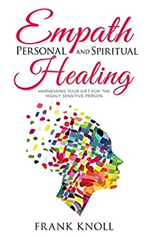 Empath: Empath Personal and Spiritual Healing: Harnessing Your Gift for the Highly Sensitive Person (Empath and Meditation Book 6) by [Frank Knoll]