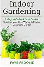 Indoor Gardening: A Beginner's Quick Start Guide to Creating Your Own Wonderful Indoor Vegetable Garden (Gardening, Herbs, Vegetables, and Self Sufficiency Series) (Volume 1)