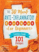 The 30-Minute Anti-Inflammatory Diet Cookbook for Beginners: 101 Easy-To-Cook Recipes to Reduce Inflammations - Stimulate Autophagy - Slow Down Skin Aging & More