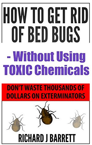How to Get Rid of Bed Bugs - Without Using Toxic Chemicals: Stop Wasting Thousands of Dollars on Exterminators