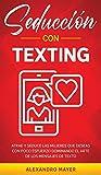 Seducción con texting: Atrae y seduce las mujeres que deseas con poco esfuerzo dominando el arte de los mensajes de texto (Spanish Edition)