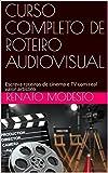 CURSO COMPLETO DE ROTEIRO AUDIOVISUAL: Escreva roteiros de cinema e TV com real valor artístico (Cursos Renato Modesto Livro 1) (Portuguese Edition)