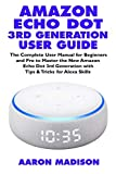 AMAZON ECHO DOT 3RD GENERATION USER GUIDE: The Complete User Manual for Beginners and Pro to Master the New Amazon Echo Dot (3rd Generation) with ... Alexa Skills: 1 (Echo Device & Alexa Setup)
