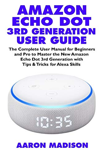 AMAZON ECHO DOT 3RD GENERATION USER GUIDE: The Complete User Manual for Beginners and Pro to Master the New Amazon Echo Dot (3rd Generation) with ... Skills (Echo Device & Alexa Setup, Band 1)