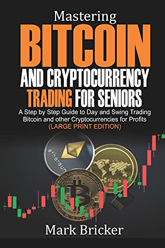 Mastering Bitcoin and Cryptocurrency Trading For Seniors: A Step by Step Guide to Day and Swing Trading Bitcoin and other Cryptocurrencies for Profits (Large Print Edition)