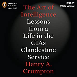 The Art of Intelligence     Lessons from a Life in the CIA's Clandestine Service              By:                                                                                                                                 Henry A. Crumpton                               Narrated by:                                                                                                                                 David Colacci                      Length: 12 hrs and 56 mins     754 ratings     Overall 4.4