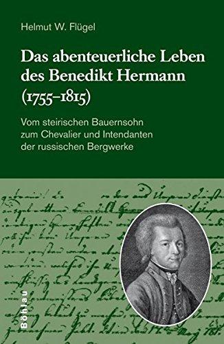 Das abenteuerliche Leben des Benedikt Hermann (1755-1815): Vom Steirischen Bauernsohn Zum Chevalier Und Intendanten Der Russischen Bergwerke