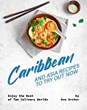 Caribbean And Asia Recipes to Try Out Now: Enjoy the Best of Two Culinary Worlds