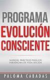 PROGRAMA EVOLUCIÓN CONSCIENTE: MANUAL PRÁCTICO PARA UN PARADIGMA DE VIDA LÚCIDA