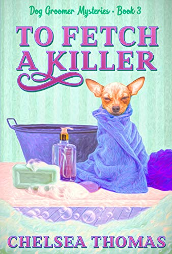 To Fetch a Killer (Dog Groomer Mysteries Book 3) by [Chelsea Thomas]