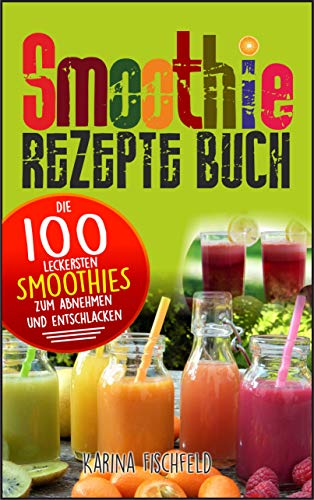 Smoothie Rezepte Buch: Die 100 leckersten Smoothies zum Abnehmen und Entschlacken...