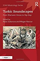 Turkic Soundscapes: From Shamanic Voices to Hip-Hop (SOAS Studies in Music)