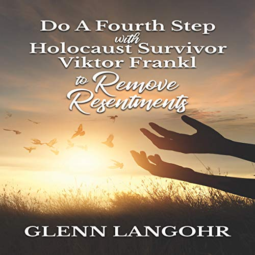 Do a Fourth Step with Holocaust Survivor Viktor Frankl to Remove Resentments audiobook cover art