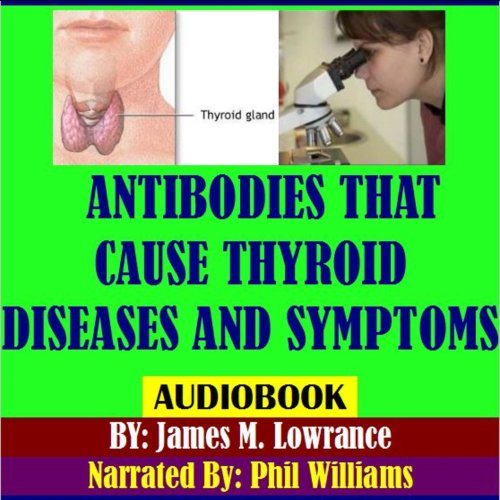 Antibodies That Cause Thyroid Diseases and Symptoms     Immune Cells Causing Hypothyroidism & Hyperthyroidism              By:                                                                                                                                 James M. Lowrance                               Narrated by:                                                                                                                                 Phil Williams                      Length: 54 mins     3 ratings     Overall 3.7