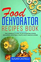 Food Dehydrator Recipes Book: The Complete Guide to Dehydrating Foods Including Vegetable, Fruits, Meat, Snacks & DIY Dehydrated Meals for The Trail or On-The-Go