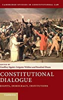 Constitutional Dialogue: Rights, Democracy, Institutions (Cambridge Studies in Constitutional Law, Series Number 21)