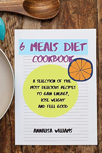 6 Meals Diet Cookbook: A Selection of the Most Delicious Recipes to Gain Energy, Lose Weight and Feel Good