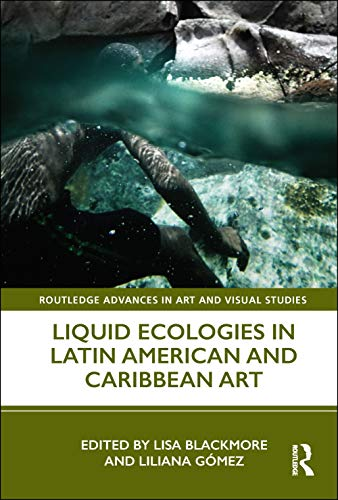 Compare Textbook Prices for Liquid Ecologies in Latin American and Caribbean Art Routledge Advances in Art and Visual Studies 1 Edition ISBN 9780367198985 by Blackmore, Lisa,Gómez, Liliana