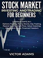 Stock Market Investing and Trading for Beginners (2 Manuscripts in 1): Options trading Penny Stocks Day Trading Passive Income Cash Flow Value Investing Investment Guide Financial Freedom: Options trading Penny Stocks Day Trading Passive Income Cash Flow