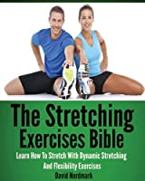 The Stretching Exercises Bible: Learn How To Stretch With Dynamic Stretching And Flexibility Exercises by David Nordmark(2013-04-25)
