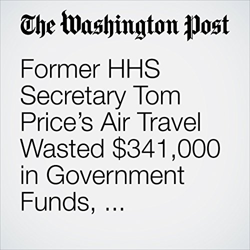 Former HHS Secretary Tom Price's Air Travel Wasted $341,000 in Government Funds, Watchdog Says copertina