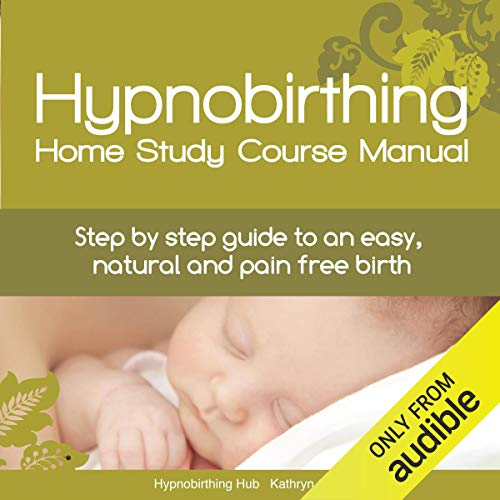 Hypnobirthing Home Study Course Manual: Step-by-Step Guide to an Easy, Natural and Pain Free Birth