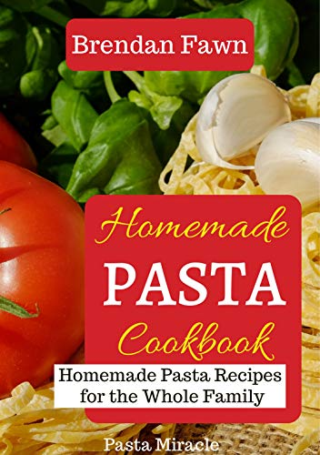 Homemade Pasta Cookbook: Homemade Pasta Recipes for the Whole Family (Pasta Miracle Book 3) by [Brendan Fawn]
