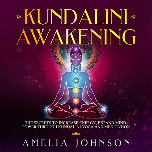 Kundalini Awakening: The Secrets to Increase Energy, Expand Mind Power Through Kundalini Yoga and Meditation