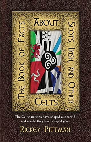 THE BOOK OF FACTS ABOUT SCOTS, IRISH, AND OTHER CELTS: The Celtic nations have shaped our world and maybe they have shaped you.
